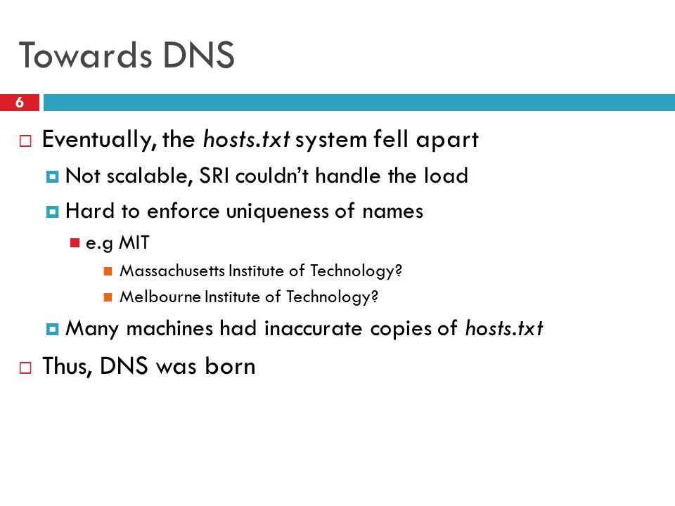 Towards DNS 6  Eventually, the hosts.txt system fell apart  Not scalable, SRI couldn't handle the load  Hard to enforce uniqueness of names e.g MIT Massachusetts Institute of Technology.