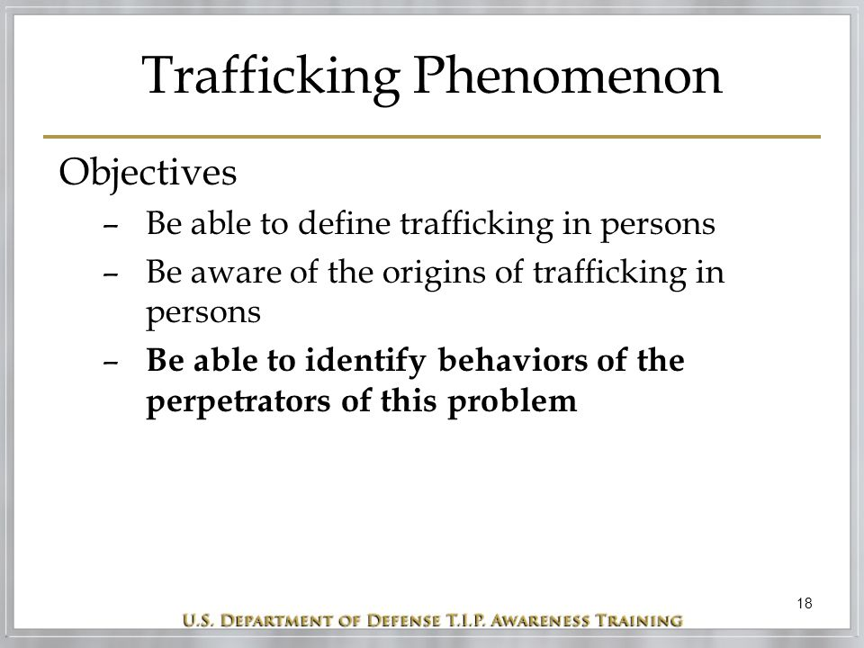 18 Trafficking Phenomenon Objectives –Be able to define trafficking in persons –Be aware of the origins of trafficking in persons – Be able to identif