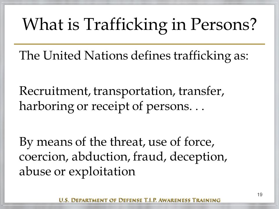 19 What is Trafficking in Persons? The United Nations defines trafficking as: Recruitment, transportation, transfer, harboring or receipt of persons..