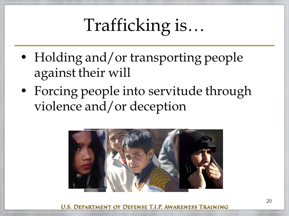 20 Trafficking is… Holding and/or transporting people against their will Forcing people into servitude through violence and/or deception