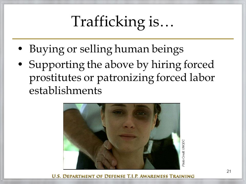 21 Trafficking is… Buying or selling human beings Supporting the above by hiring forced prostitutes or patronizing forced labor establishments Photo Credit: UNODC