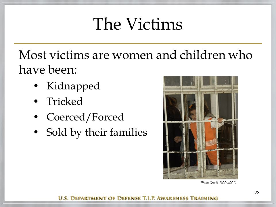 23 The Victims Most victims are women and children who have been: Kidnapped Tricked Coerced/Forced Sold by their families Photo Credit: DOD JCCC