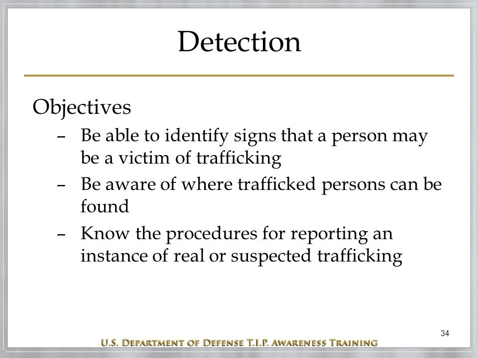 34 Detection Objectives –Be able to identify signs that a person may be a victim of trafficking –Be aware of where trafficked persons can be found –Kn