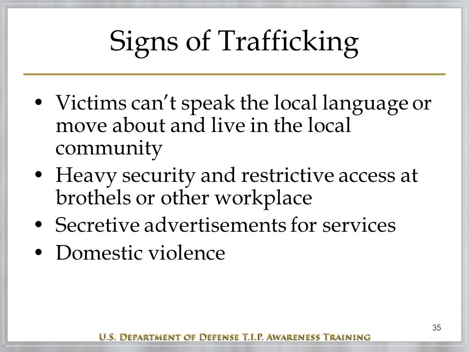 35 Signs of Trafficking Victims can't speak the local language or move about and live in the local community Heavy security and restrictive access at brothels or other workplace Secretive advertisements for services Domestic violence