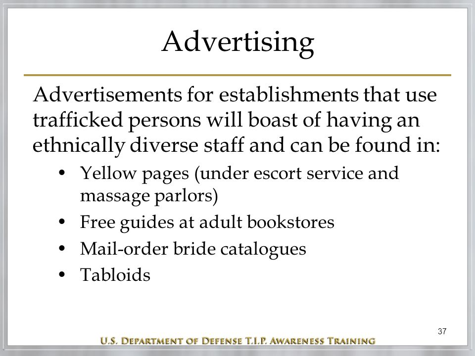 37 Advertising Advertisements for establishments that use trafficked persons will boast of having an ethnically diverse staff and can be found in: Yellow pages (under escort service and massage parlors) Free guides at adult bookstores Mail-order bride catalogues Tabloids