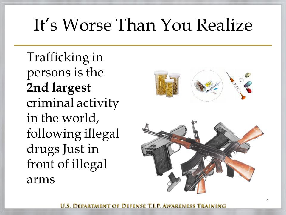 4 It's Worse Than You Realize Trafficking in persons is the 2nd largest criminal activity in the world, following illegal drugs Just in front of illeg