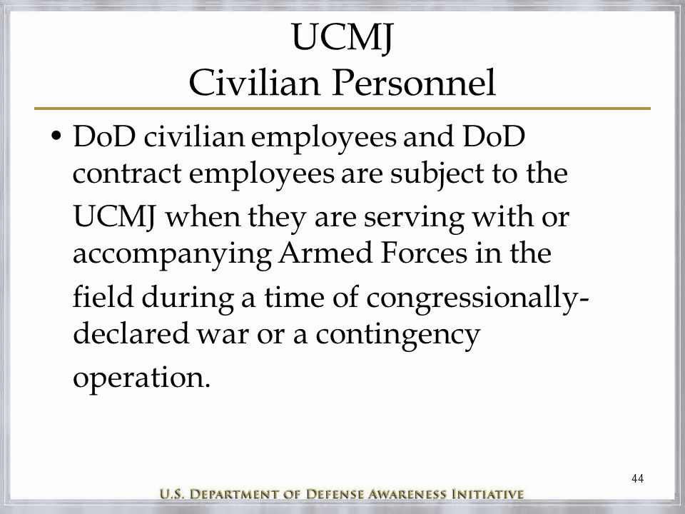 44 UCMJ Civilian Personnel DoD civilian employees and DoD contract employees are subject to the UCMJ when they are serving with or accompanying Armed