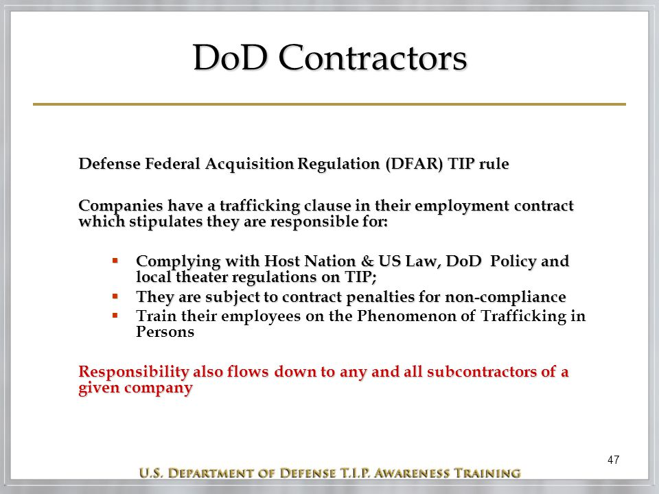 47 DoD Contractors Defense Federal Acquisition Regulation (DFAR) TIP rule Companies have a trafficking clause in their employment contract which stipu