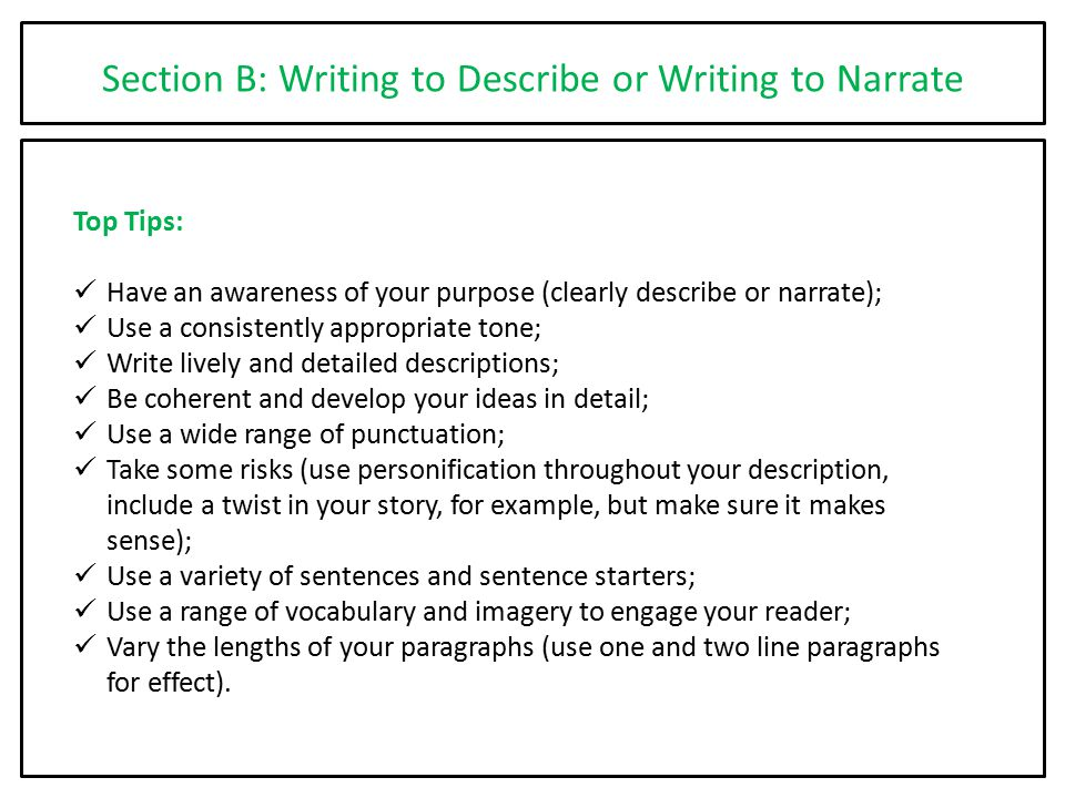 Section B: Writing to Describe or Writing to Narrate Top Tips: Have an awareness of your purpose (clearly describe or narrate); Use a consistently app