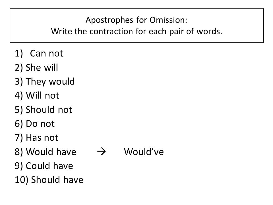 Apostrophes for Omission: Write the contraction for each pair of words. 1)Can not 2) She will 3) They would 4) Will not 5) Should not 6) Do not 7) Has