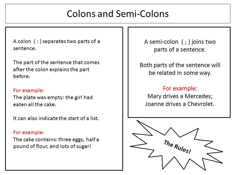 Colons and Semi-Colons A colon ( : ) separates two parts of a sentence. The part of the sentence that comes after the colon explains the part before.