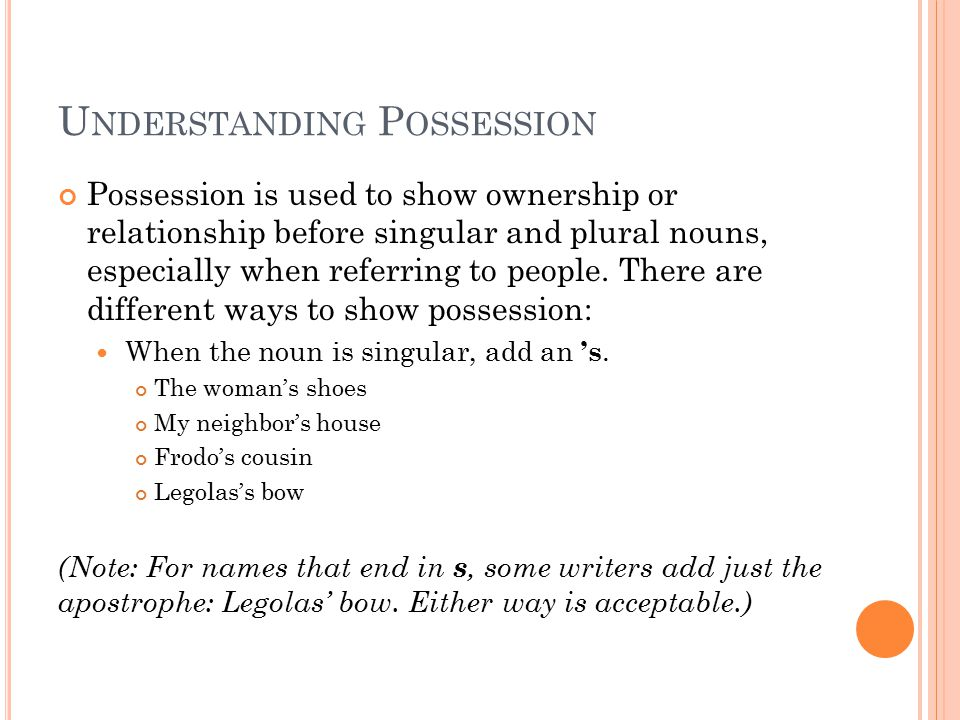 U NDERSTANDING P OSSESSION Possession is used to show ownership or relationship before singular and plural nouns, especially when referring to people.