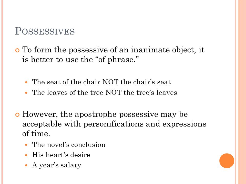 P OSSESSIVES To form the possessive of an inanimate object, it is better to use the of phrase. The seat of the chair NOT the chair's seat The leaves of the tree NOT the tree's leaves However, the apostrophe possessive may be acceptable with personifications and expressions of time.