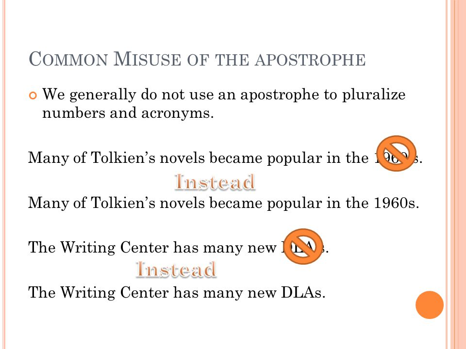 C OMMON M ISUSE OF THE APOSTROPHE We generally do not use an apostrophe to pluralize numbers and acronyms.