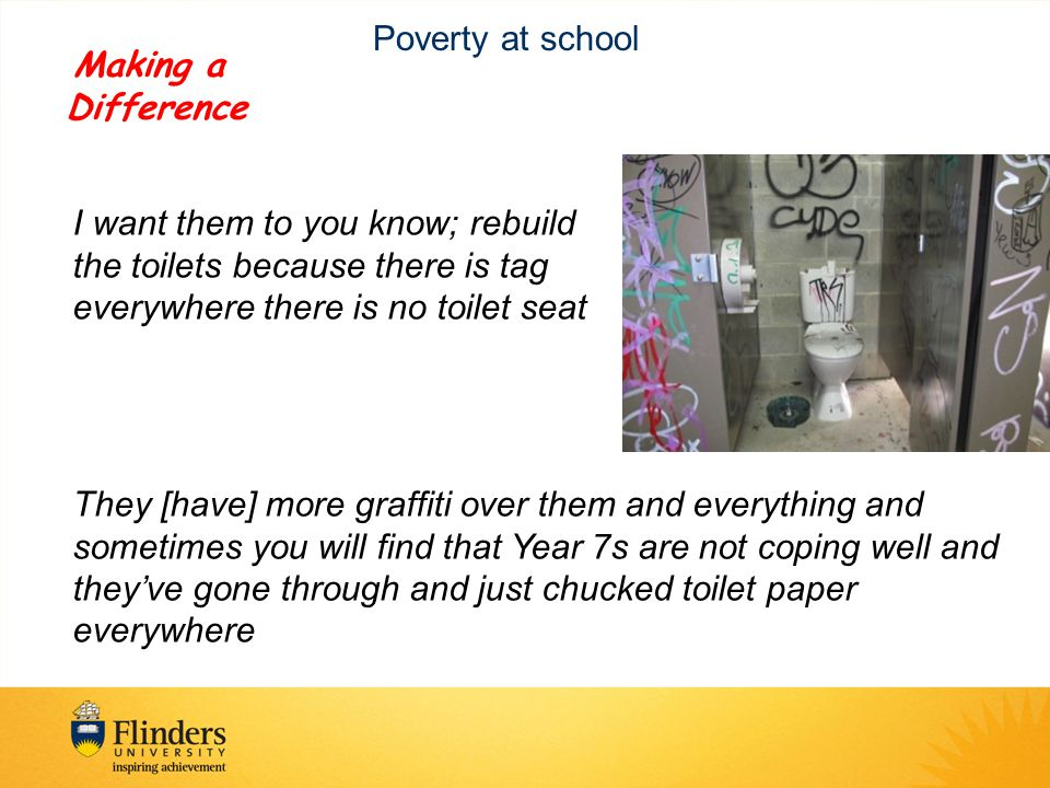 Poverty at school I want them to you know; rebuild the toilets because there is tag everywhere there is no toilet seat They [have] more graffiti over them and everything and sometimes you will find that Year 7s are not coping well and they've gone through and just chucked toilet paper everywhere Making a Difference