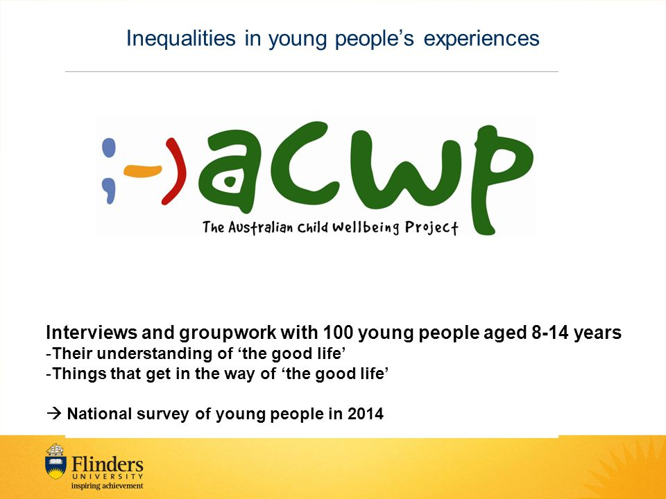 Inequalities in young people's experiences Interviews and groupwork with 100 young people aged 8-14 years -Their understanding of 'the good life' -Things that get in the way of 'the good life'  National survey of young people in 2014