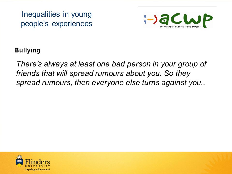 Inequalities in young people's experiences Bullying There's always at least one bad person in your group of friends that will spread rumours about you.