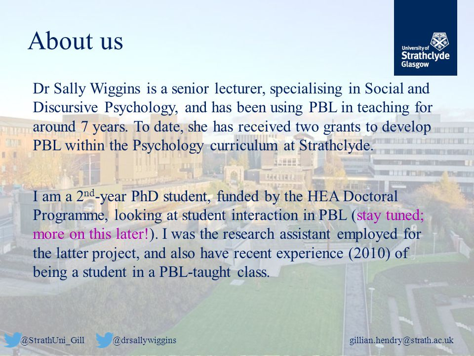 @StrathUni_Gill@drsallywigginsgillian.hendry@strath.ac.uk About us Dr Sally Wiggins is a senior lecturer, specialising in Social and Discursive Psychology, and has been using PBL in teaching for around 7 years.