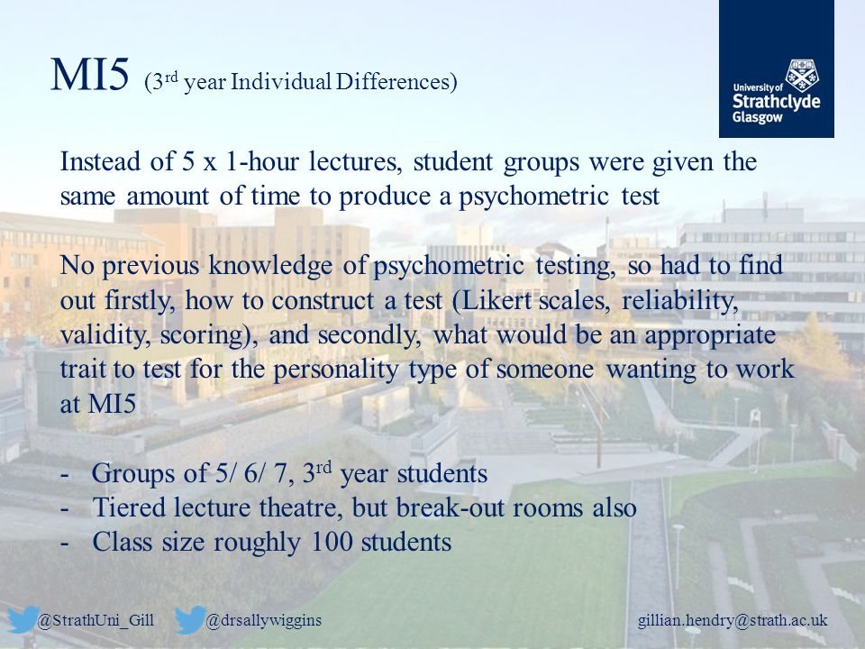 @StrathUni_Gill@drsallywigginsgillian.hendry@strath.ac.uk MI5 (3 rd year Individual Differences) Instead of 5 x 1-hour lectures, student groups were given the same amount of time to produce a psychometric test No previous knowledge of psychometric testing, so had to find out firstly, how to construct a test (Likert scales, reliability, validity, scoring), and secondly, what would be an appropriate trait to test for the personality type of someone wanting to work at MI5 - Groups of 5/ 6/ 7, 3 rd year students -Tiered lecture theatre, but break-out rooms also -Class size roughly 100 students