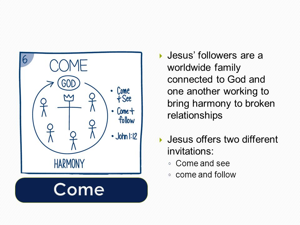  Jesus' followers are a worldwide family connected to God and one another working to bring harmony to broken relationships  Jesus offers two different invitations: ◦ Come and see ◦ come and follow