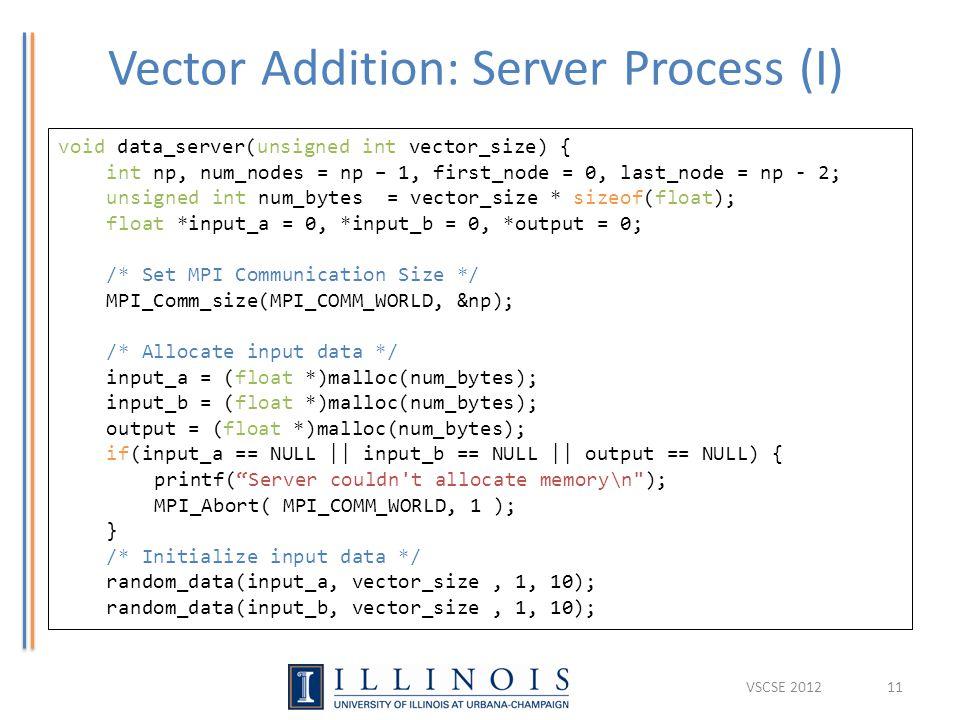 Vector Addition: Server Process (I) 11 void data_server(unsigned int vector_size) { int np, num_nodes = np – 1, first_node = 0, last_node = np - 2; unsigned int num_bytes = vector_size * sizeof(float); float *input_a = 0, *input_b = 0, *output = 0; /* Set MPI Communication Size */ MPI_Comm_size(MPI_COMM_WORLD, &np); /* Allocate input data */ input_a = (float *)malloc(num_bytes); input_b = (float *)malloc(num_bytes); output = (float *)malloc(num_bytes); if(input_a == NULL || input_b == NULL || output == NULL) { printf( Server couldn t allocate memory\n ); MPI_Abort( MPI_COMM_WORLD, 1 ); } /* Initialize input data */ random_data(input_a, vector_size, 1, 10); random_data(input_b, vector_size, 1, 10); VSCSE 2012