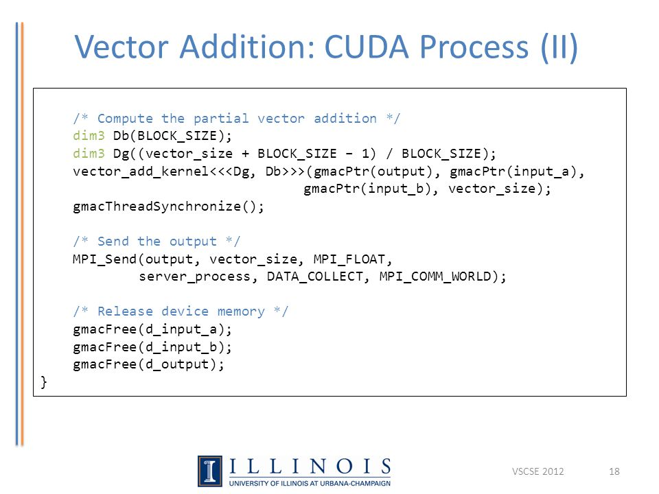 Vector Addition: CUDA Process (II) 18 /* Compute the partial vector addition */ dim3 Db(BLOCK_SIZE); dim3 Dg((vector_size + BLOCK_SIZE – 1) / BLOCK_SIZE); vector_add_kernel >>(gmacPtr(output), gmacPtr(input_a), gmacPtr(input_b), vector_size); gmacThreadSynchronize(); /* Send the output */ MPI_Send(output, vector_size, MPI_FLOAT, server_process, DATA_COLLECT, MPI_COMM_WORLD); /* Release device memory */ gmacFree(d_input_a); gmacFree(d_input_b); gmacFree(d_output); } VSCSE 2012