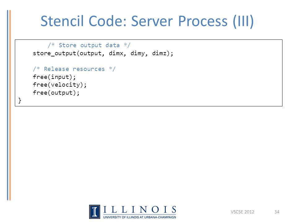 Stencil Code: Server Process (III) 34 /* Store output data */ store_output(output, dimx, dimy, dimz); /* Release resources */ free(input); free(velocity); free(output); } VSCSE 2012