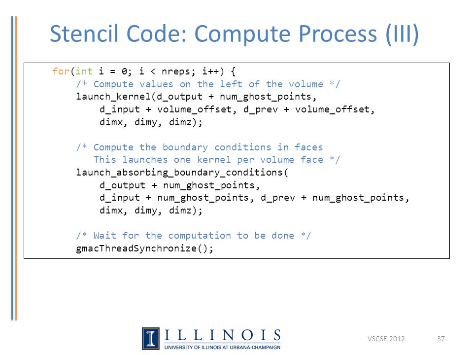 Stencil Code: Compute Process (III) 37 for(int i = 0; i < nreps; i++) { /* Compute values on the left of the volume */ launch_kernel(d_output + num_ghost_points, d_input + volume_offset, d_prev + volume_offset, dimx, dimy, dimz); /* Compute the boundary conditions in faces This launches one kernel per volume face */ launch_absorbing_boundary_conditions( d_output + num_ghost_points, d_input + num_ghost_points, d_prev + num_ghost_points, dimx, dimy, dimz); /* Wait for the computation to be done */ gmacThreadSynchronize(); VSCSE 2012