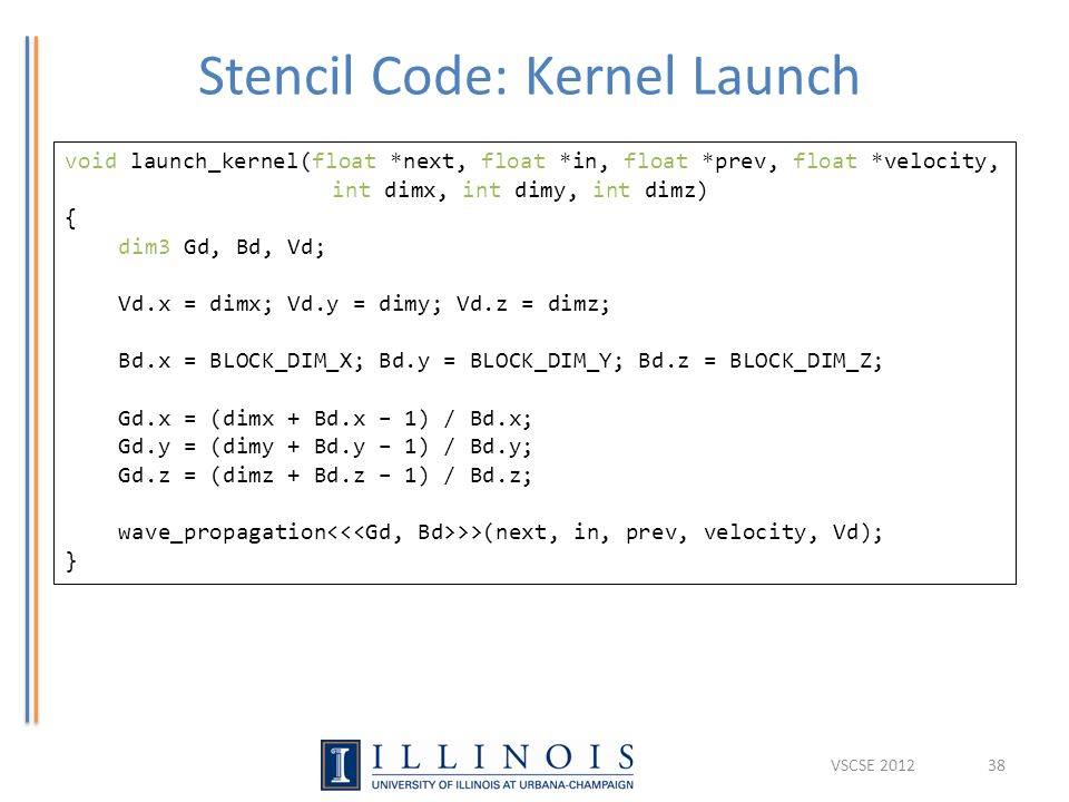 Stencil Code: Kernel Launch 38 void launch_kernel(float *next, float *in, float *prev, float *velocity, int dimx, int dimy, int dimz) { dim3 Gd, Bd, Vd; Vd.x = dimx; Vd.y = dimy; Vd.z = dimz; Bd.x = BLOCK_DIM_X; Bd.y = BLOCK_DIM_Y; Bd.z = BLOCK_DIM_Z; Gd.x = (dimx + Bd.x – 1) / Bd.x; Gd.y = (dimy + Bd.y – 1) / Bd.y; Gd.z = (dimz + Bd.z – 1) / Bd.z; wave_propagation >>(next, in, prev, velocity, Vd); } VSCSE 2012
