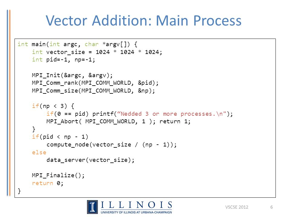 Vector Addition: Main Process 6 int main(int argc, char *argv[]) { int vector_size = 1024 * 1024 * 1024; int pid=-1, np=-1; MPI_Init(&argc, &argv); MPI_Comm_rank(MPI_COMM_WORLD, &pid); MPI_Comm_size(MPI_COMM_WORLD, &np); if(np < 3) { if(0 == pid) printf( Nedded 3 or more processes.\n ); MPI_Abort( MPI_COMM_WORLD, 1 ); return 1; } if(pid < np - 1) compute_node(vector_size / (np - 1)); else data_server(vector_size); MPI_Finalize(); return 0; } VSCSE 2012