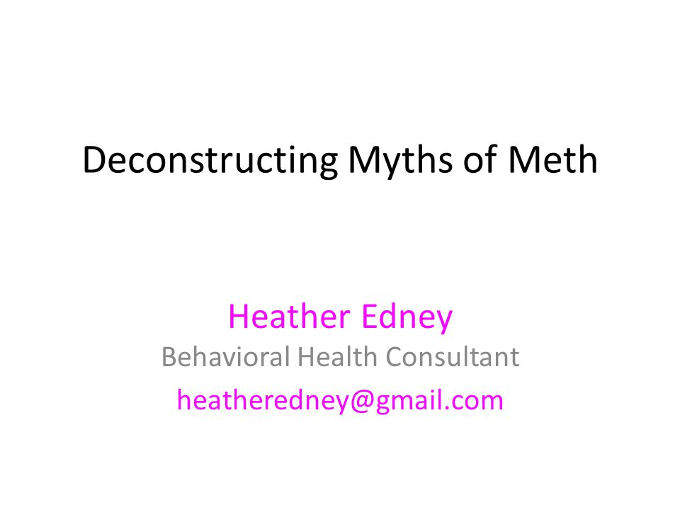 Deconstructing Myths of Meth Heather Edney Behavioral Health Consultant heatheredney@gmail.com