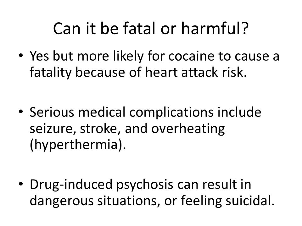 Can it be fatal or harmful? Yes but more likely for cocaine to cause a fatality because of heart attack risk. Serious medical complications include se