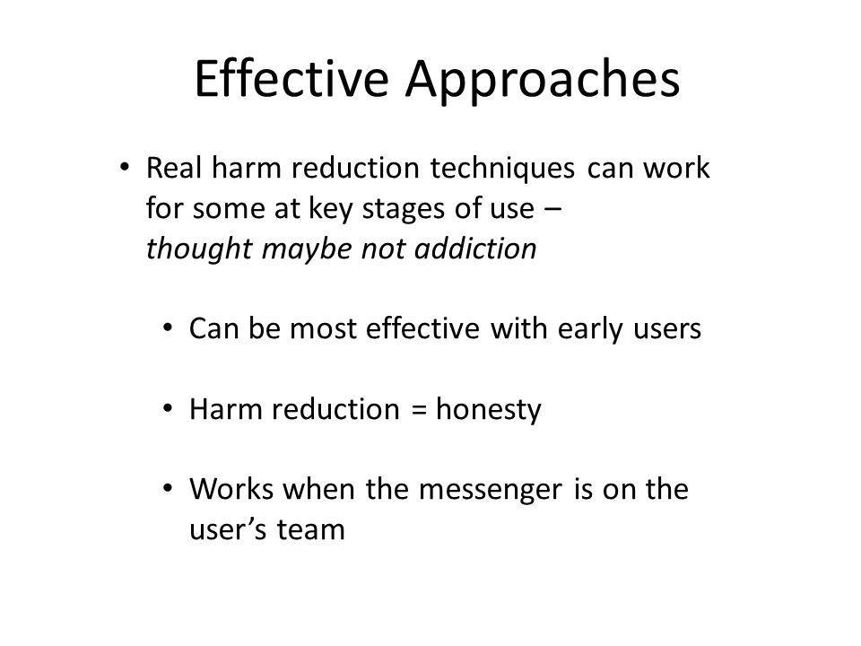 Effective Approaches Real harm reduction techniques can work for some at key stages of use – thought maybe not addiction Can be most effective with ea