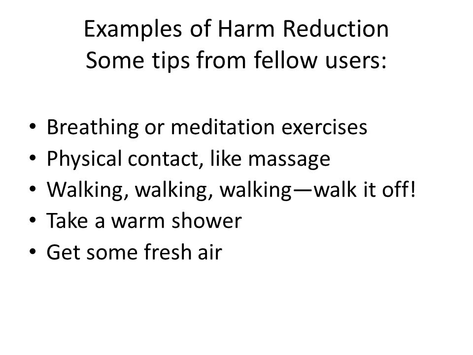 Examples of Harm Reduction Some tips from fellow users: Breathing or meditation exercises Physical contact, like massage Walking, walking, walking—walk it off.