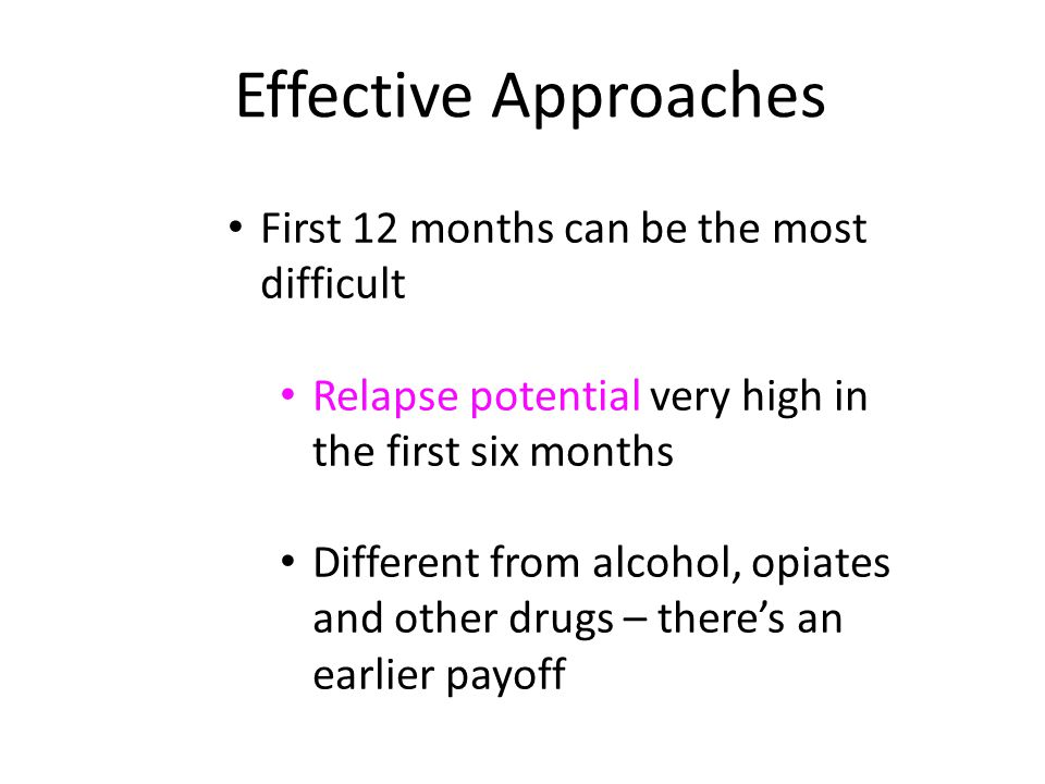 First 12 months can be the most difficult Relapse potential very high in the first six months Different from alcohol, opiates and other drugs – there's an earlier payoff Effective Approaches