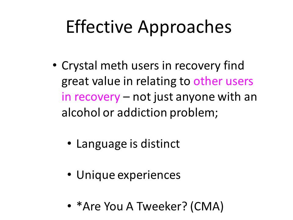 Crystal meth users in recovery find great value in relating to other users in recovery – not just anyone with an alcohol or addiction problem; Language is distinct Unique experiences *Are You A Tweeker.