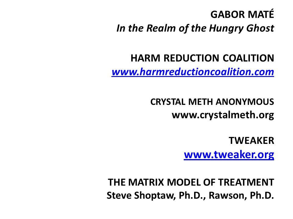 CRYSTAL METH ANONYMOUS www.crystalmeth.org HARM REDUCTION COALITION www.harmreductioncoalition.com www.harmreductioncoalition.com GABOR MATÉ In the Realm of the Hungry Ghost THE MATRIX MODEL OF TREATMENT Steve Shoptaw, Ph.D., Rawson, Ph.D.
