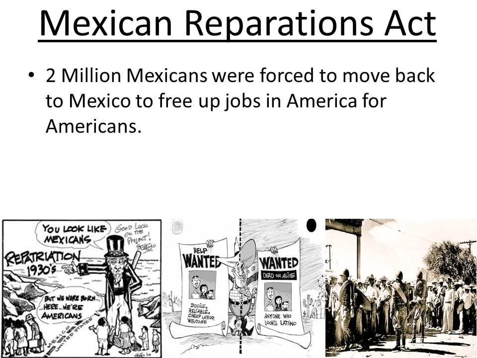 Mexican Reparations Act 2 Million Mexicans were forced to move back to Mexico to free up jobs in America for Americans.