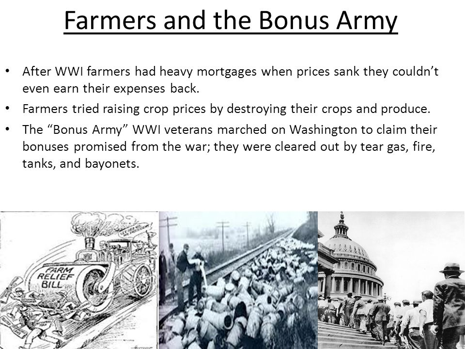 Farmers and the Bonus Army After WWI farmers had heavy mortgages when prices sank they couldn't even earn their expenses back. Farmers tried raising c