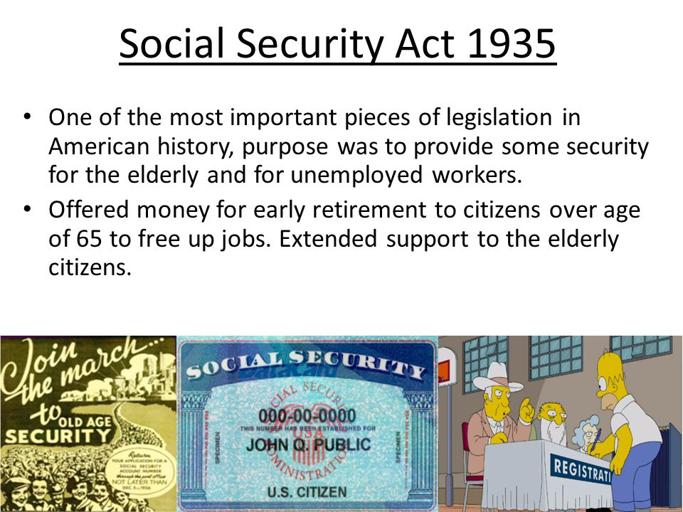 Social Security Act 1935 One of the most important pieces of legislation in American history, purpose was to provide some security for the elderly and