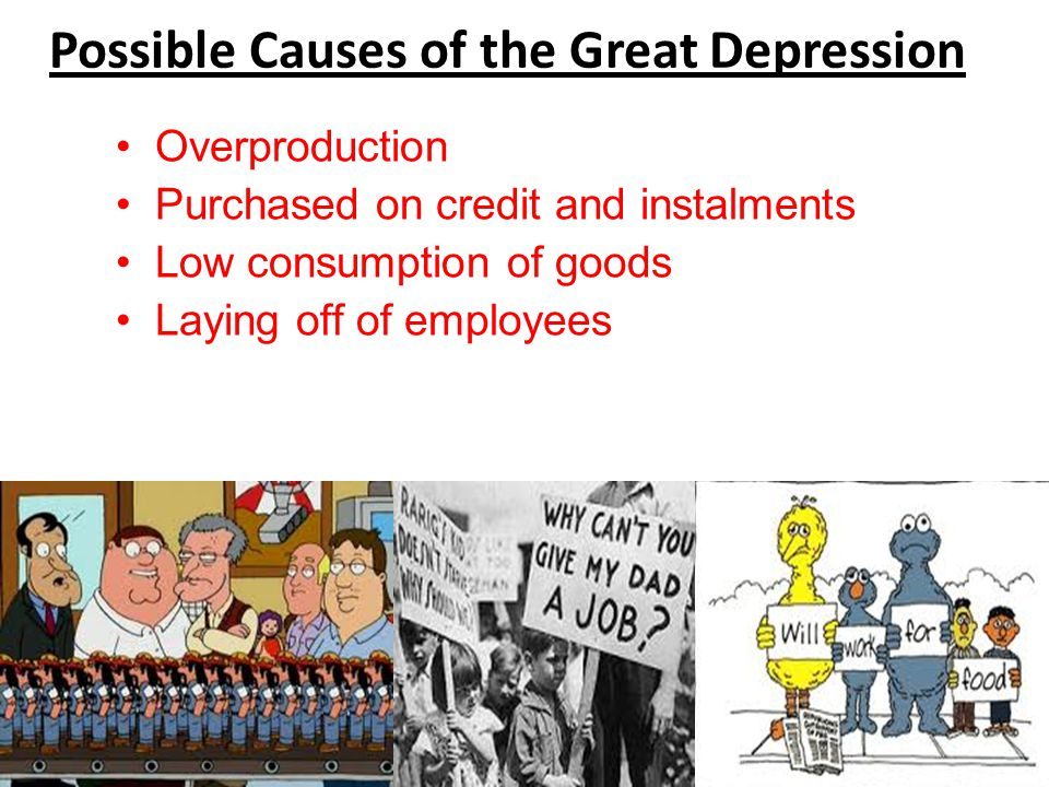 Possible Causes of the Great Depression Overproduction Purchased on credit and instalments Low consumption of goods Laying off of employees