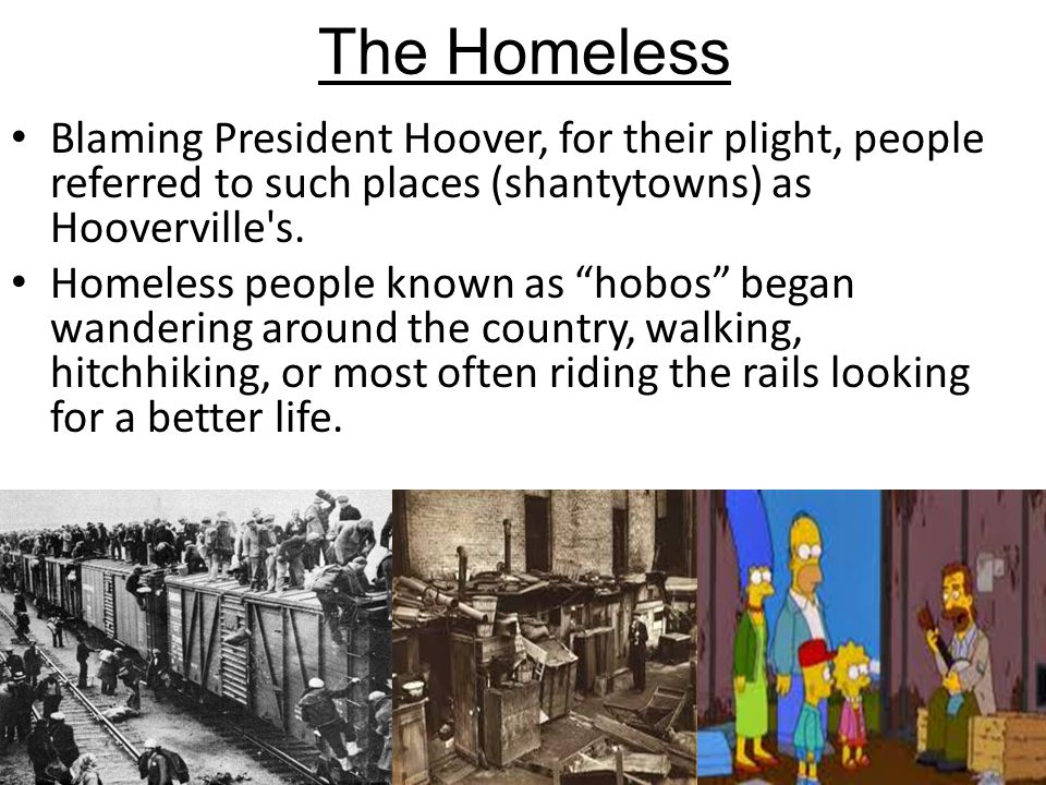 """Blaming President Hoover, for their plight, people referred to such places (shantytowns) as Hooverville's. Homeless people known as """"hobos"""" began wand"""