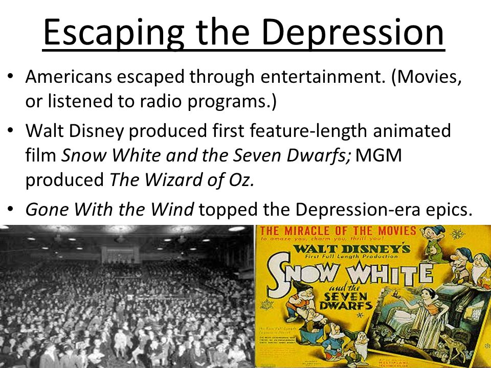 Escaping the Depression Americans escaped through entertainment. (Movies, or listened to radio programs.) Walt Disney produced first feature-length an