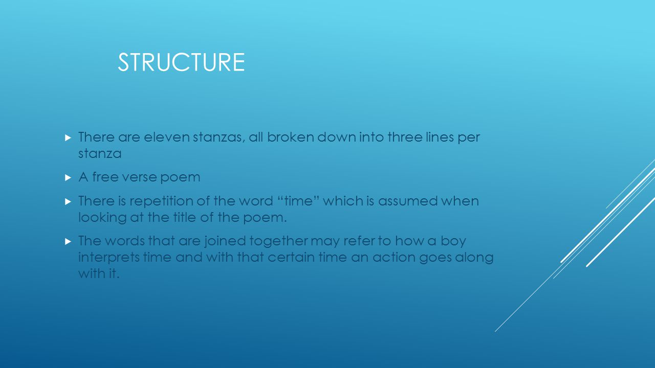 STRUCTURE  There are eleven stanzas, all broken down into three lines per stanza  A free verse poem  There is repetition of the word time which is assumed when looking at the title of the poem.