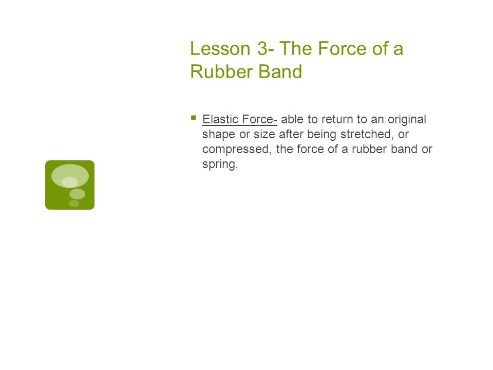 Lesson 3- The Force of a Rubber Band  Elastic Force- able to return to an original shape or size after being stretched, or compressed, the force of a rubber band or spring.