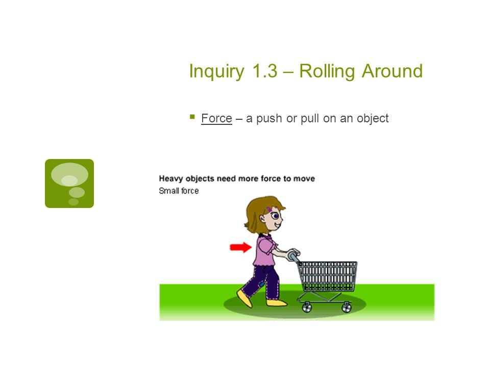 Inquiry 1.3 – Rolling Around  Force – a push or pull on an object