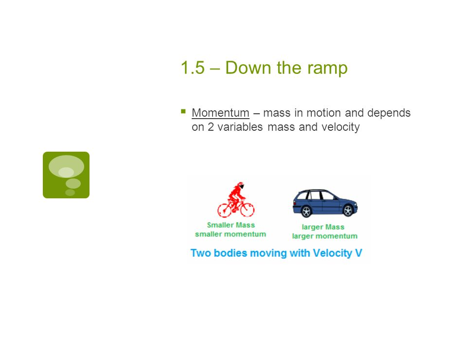 1.5 – Down the ramp  Momentum – mass in motion and depends on 2 variables mass and velocity