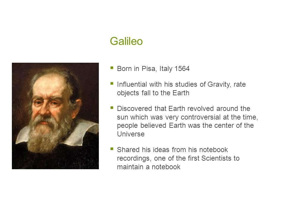 Galileo  Born in Pisa, Italy 1564  Influential with his studies of Gravity, rate objects fall to the Earth  Discovered that Earth revolved around the sun which was very controversial at the time, people believed Earth was the center of the Universe  Shared his ideas from his notebook recordings, one of the first Scientists to maintain a notebook
