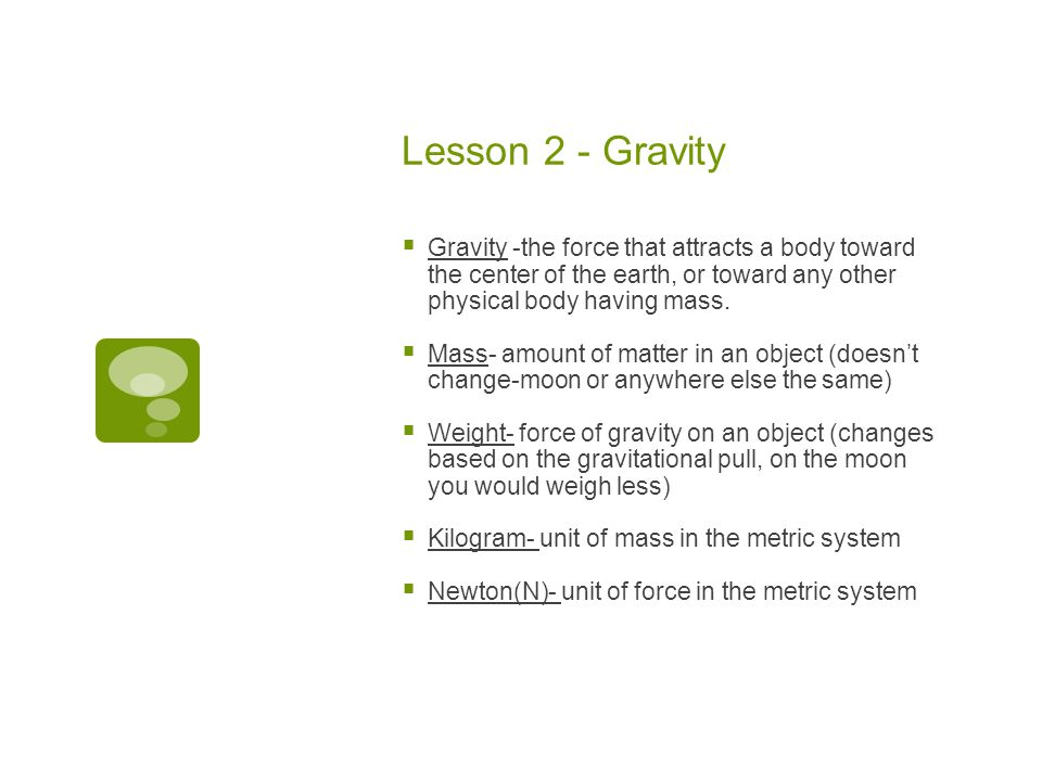 Lesson 2 - Gravity  Gravity -the force that attracts a body toward the center of the earth, or toward any other physical body having mass.