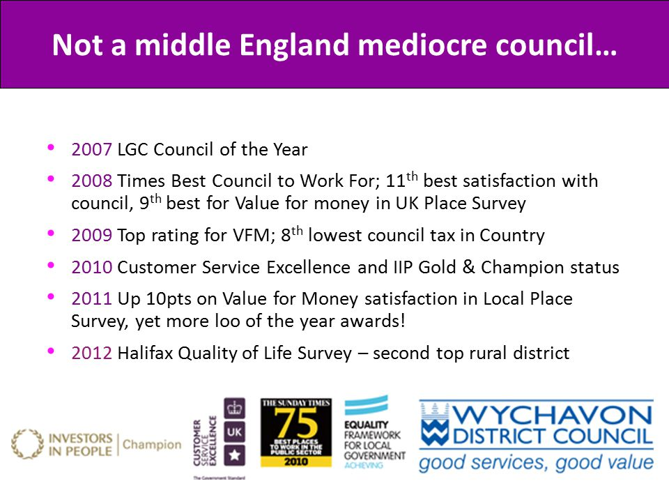 2007 LGC Council of the Year 2008 Times Best Council to Work For; 11 th best satisfaction with council, 9 th best for Value for money in UK Place Survey 2009 Top rating for VFM; 8 th lowest council tax in Country 2010 Customer Service Excellence and IIP Gold & Champion status 2011 Up 10pts on Value for Money satisfaction in Local Place Survey, yet more loo of the year awards.